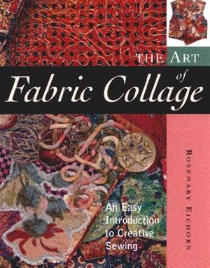 The Art of Fabric Collage by Rosemary Eichorn